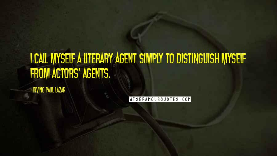 Irving Paul Lazar quotes: I call myself a literary agent simply to distinguish myself from actors' agents.