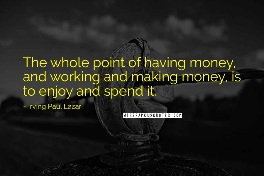 Irving Paul Lazar quotes: The whole point of having money, and working and making money, is to enjoy and spend it.