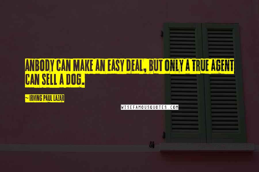 Irving Paul Lazar quotes: Anbody can make an easy deal, but only a true agent can sell a dog.