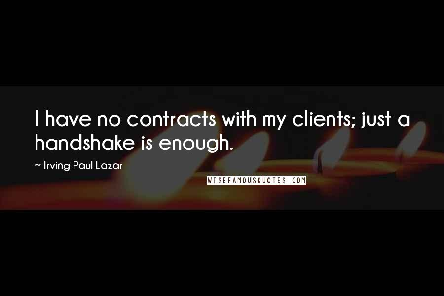 Irving Paul Lazar quotes: I have no contracts with my clients; just a handshake is enough.
