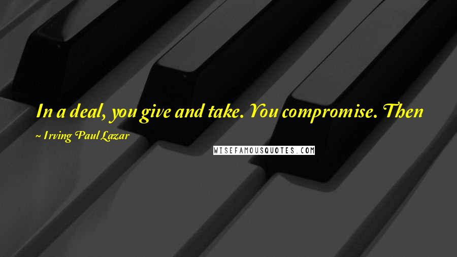 Irving Paul Lazar quotes: In a deal, you give and take. You compromise. Then you grab the cash and catch the next train out of town.