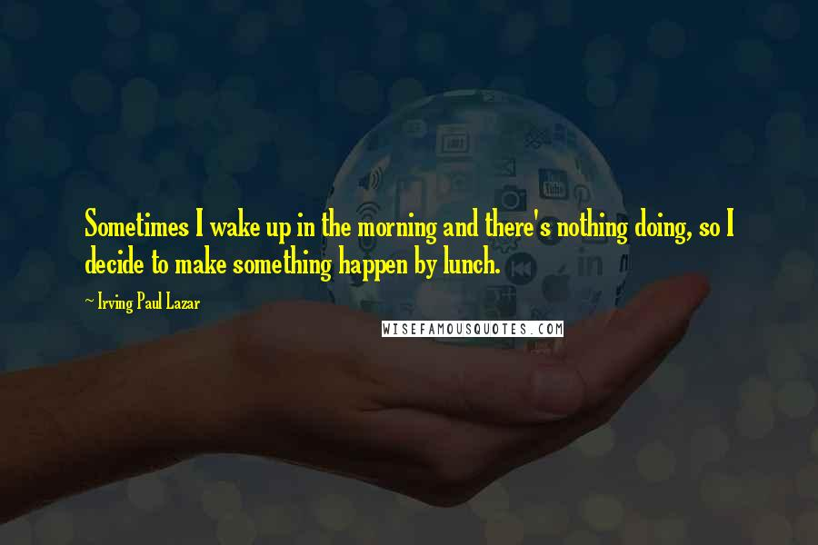 Irving Paul Lazar quotes: Sometimes I wake up in the morning and there's nothing doing, so I decide to make something happen by lunch.