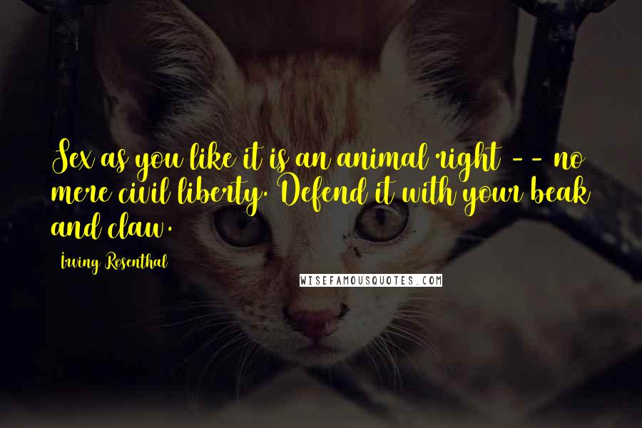 Irving Rosenthal quotes: Sex as you like it is an animal right -- no mere civil liberty. Defend it with your beak and claw.