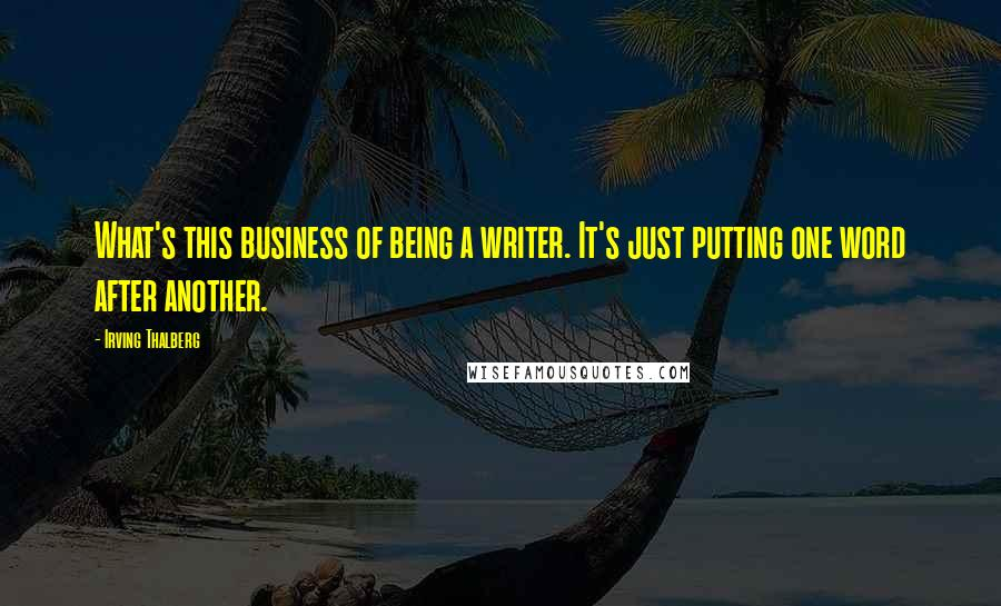 Irving Thalberg quotes: What's this business of being a writer. It's just putting one word after another.