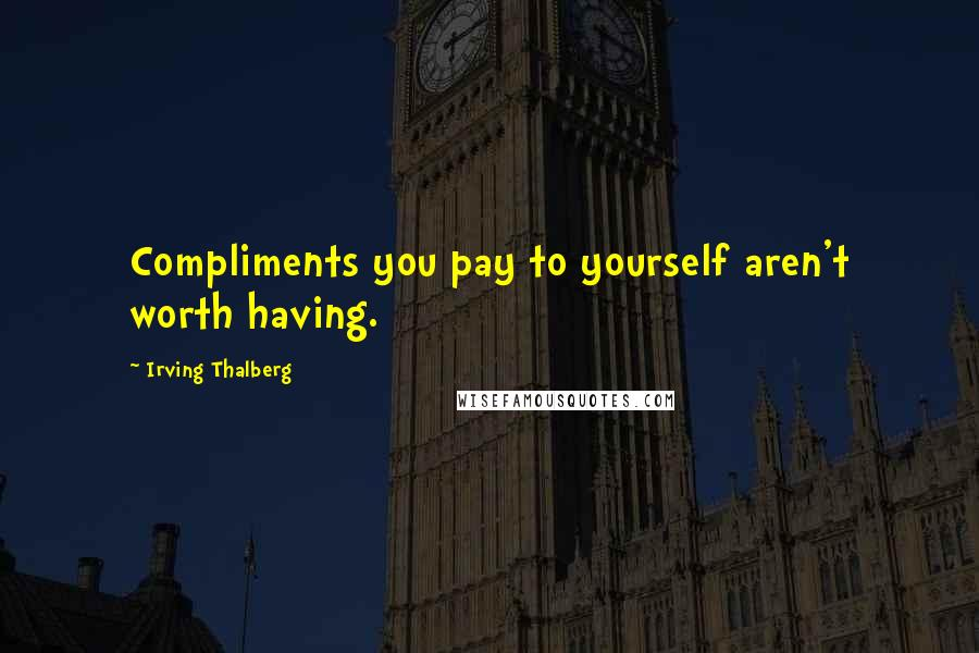 Irving Thalberg quotes: Compliments you pay to yourself aren't worth having.