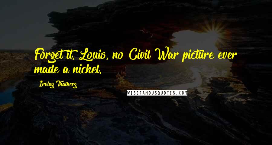 Irving Thalberg quotes: Forget it, Louis, no Civil War picture ever made a nickel.