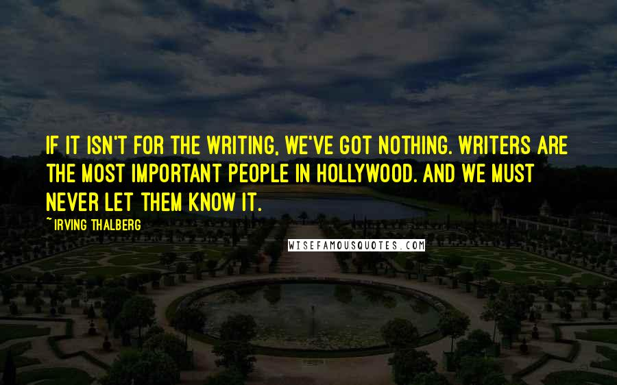 Irving Thalberg quotes: If it isn't for the writing, we've got nothing. Writers are the most important people in Hollywood. And we must never let them know it.