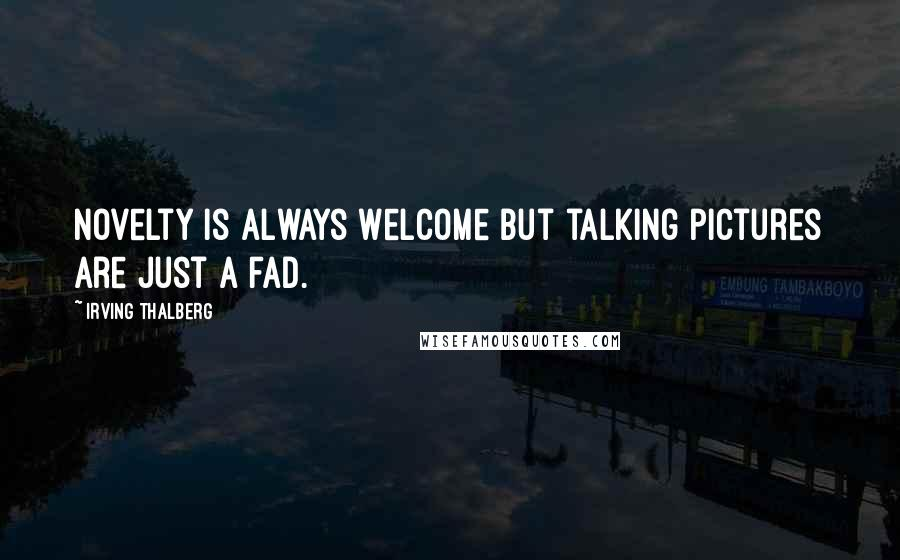 Irving Thalberg quotes: Novelty is always welcome but talking pictures are just a fad.