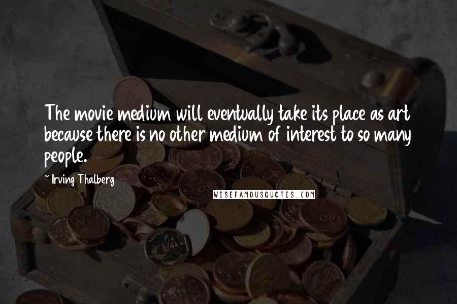 Irving Thalberg quotes: The movie medium will eventually take its place as art because there is no other medium of interest to so many people.