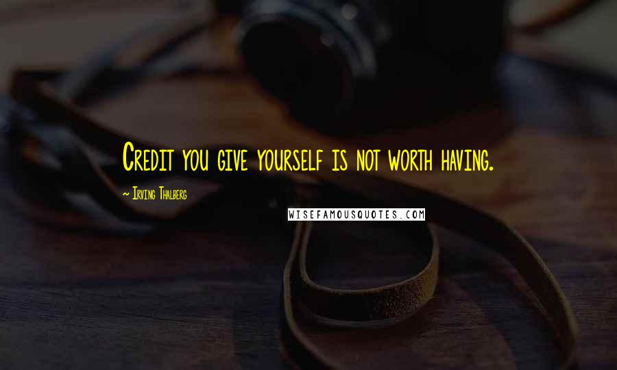 Irving Thalberg quotes: Credit you give yourself is not worth having.