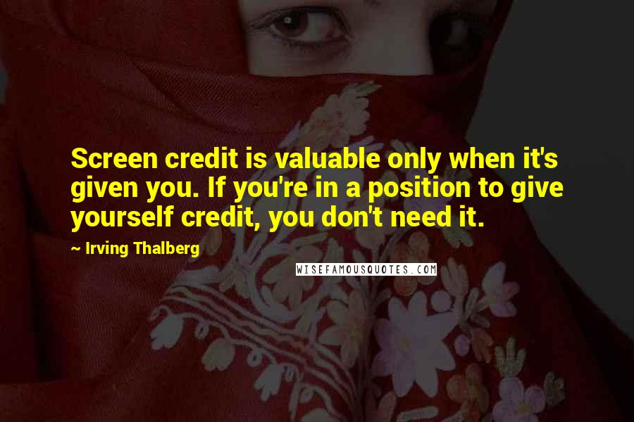 Irving Thalberg quotes: Screen credit is valuable only when it's given you. If you're in a position to give yourself credit, you don't need it.