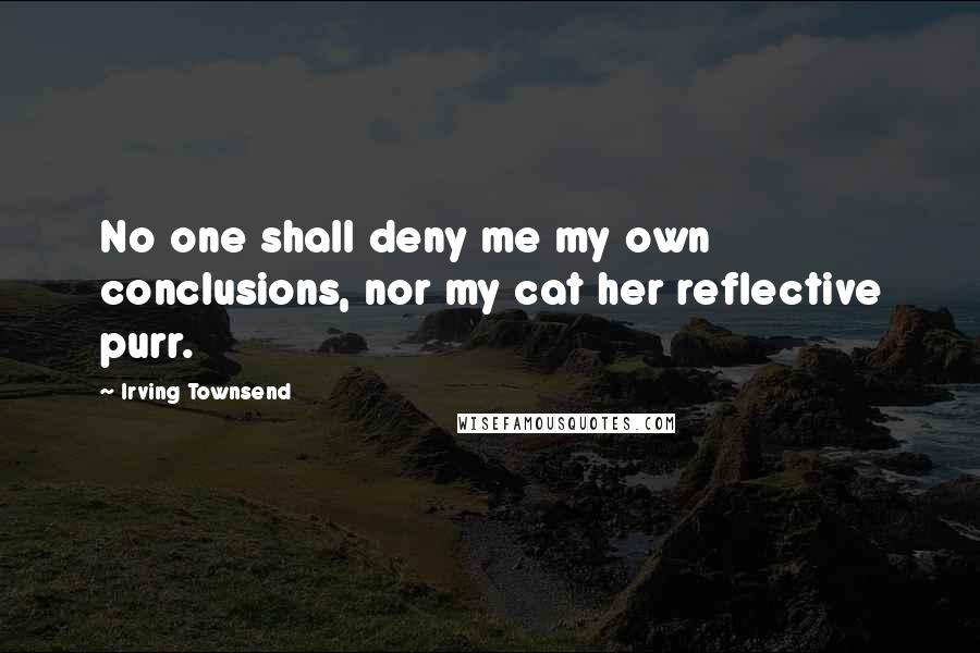 Irving Townsend quotes: No one shall deny me my own conclusions, nor my cat her reflective purr.