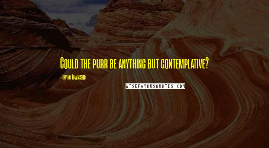 Irving Townsend quotes: Could the purr be anything but contemplative?