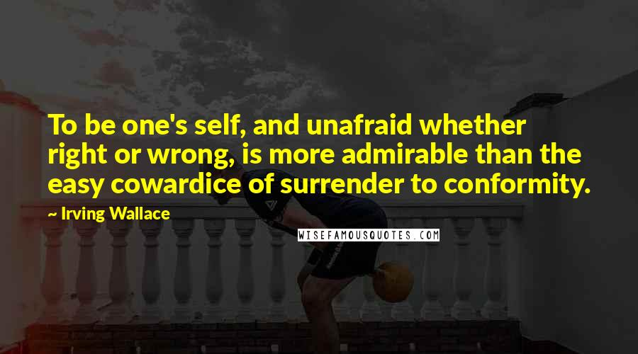 Irving Wallace quotes: To be one's self, and unafraid whether right or wrong, is more admirable than the easy cowardice of surrender to conformity.