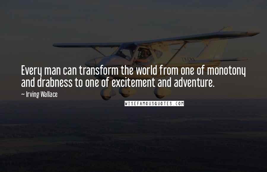 Irving Wallace quotes: Every man can transform the world from one of monotony and drabness to one of excitement and adventure.