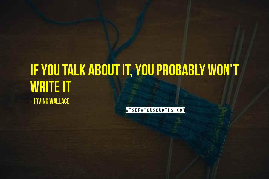 Irving Wallace quotes: If you talk about it, you probably won't write it