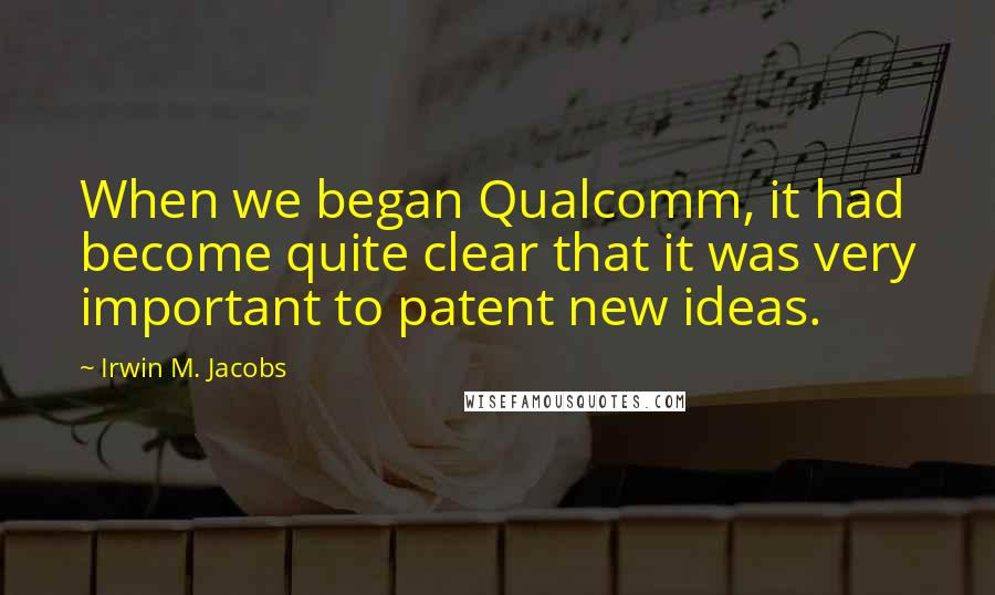 Irwin M. Jacobs quotes: When we began Qualcomm, it had become quite clear that it was very important to patent new ideas.