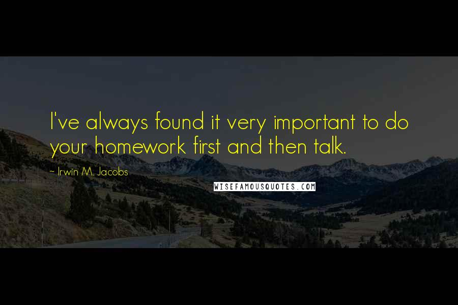 Irwin M. Jacobs quotes: I've always found it very important to do your homework first and then talk.