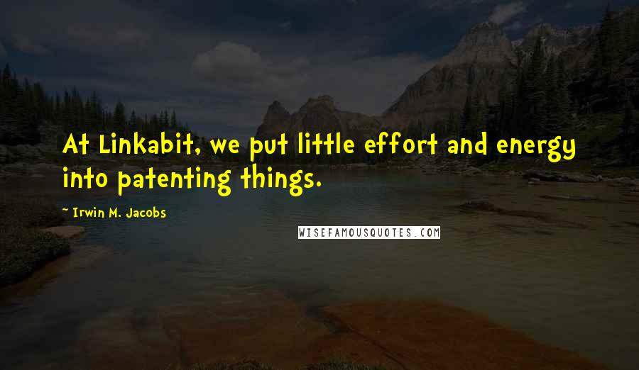 Irwin M. Jacobs quotes: At Linkabit, we put little effort and energy into patenting things.