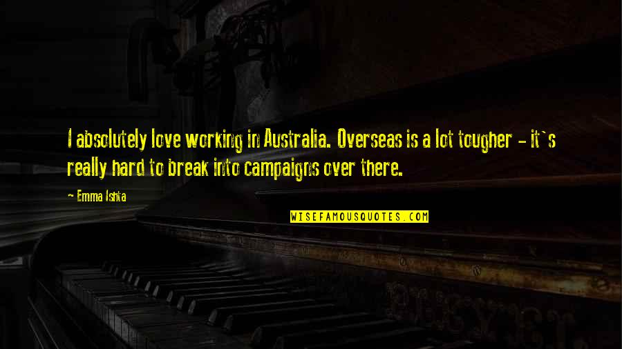 Is It Really Over Quotes By Emma Ishta: I absolutely love working in Australia. Overseas is