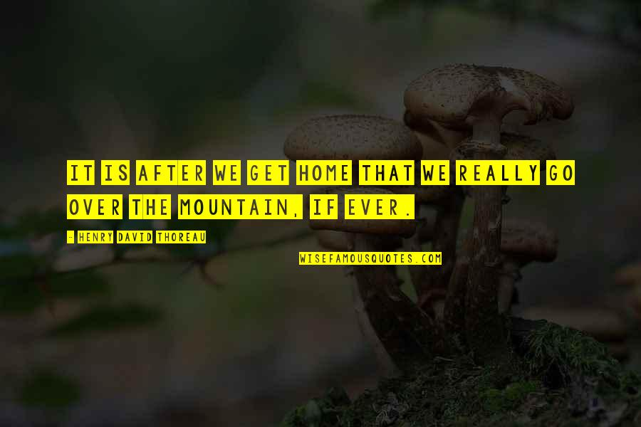 Is It Really Over Quotes By Henry David Thoreau: It is after we get home that we