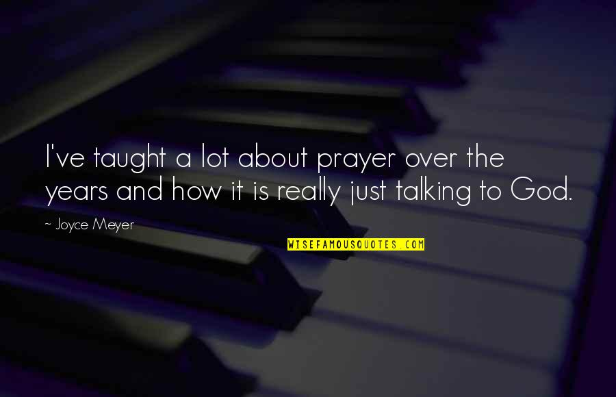 Is It Really Over Quotes By Joyce Meyer: I've taught a lot about prayer over the