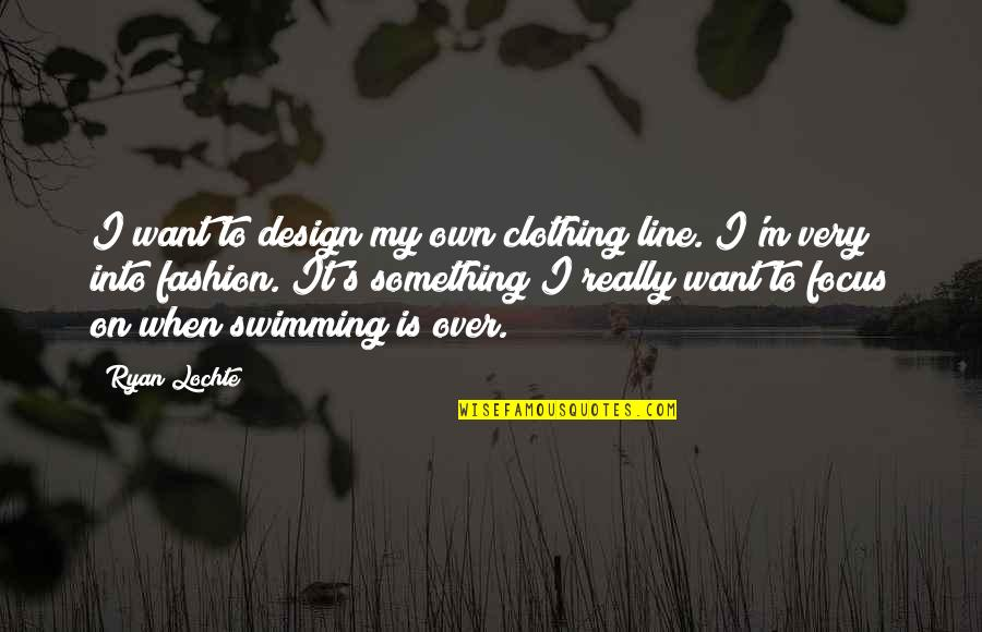 Is It Really Over Quotes By Ryan Lochte: I want to design my own clothing line.