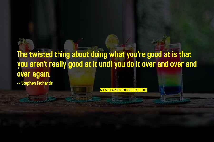 Is It Really Over Quotes By Stephen Richards: The twisted thing about doing what you're good