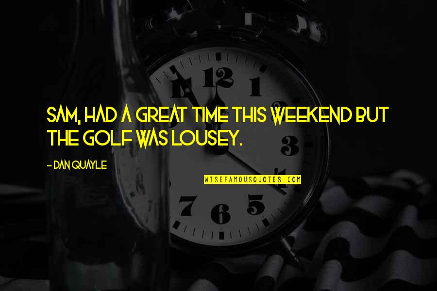 Is It The Weekend Yet Quotes By Dan Quayle: Sam, had a great time this weekend but