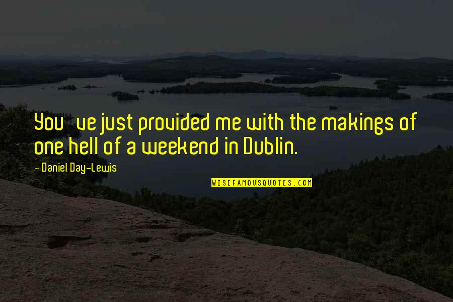 Is It The Weekend Yet Quotes By Daniel Day-Lewis: You've just provided me with the makings of