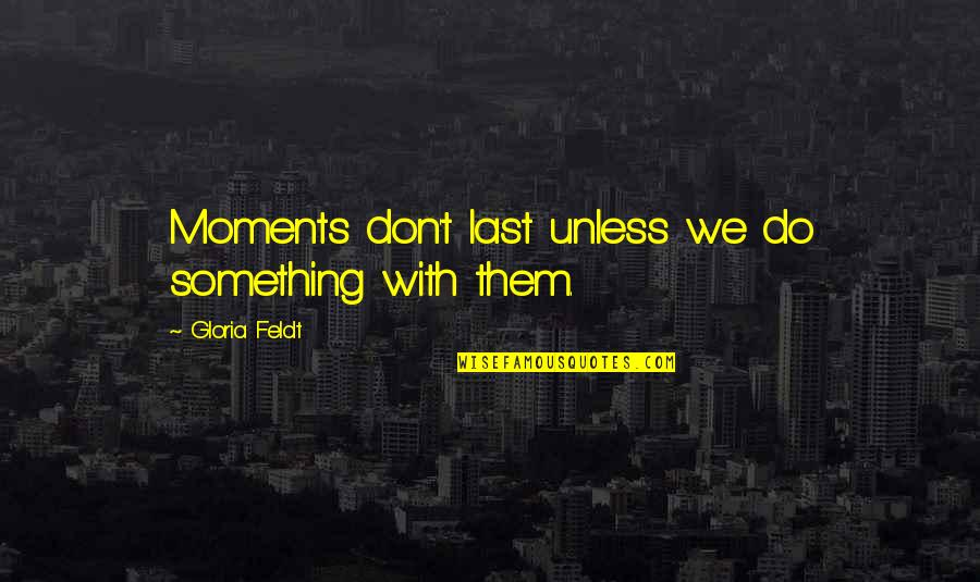 Is It The Weekend Yet Quotes By Gloria Feldt: Moments don't last unless we do something with