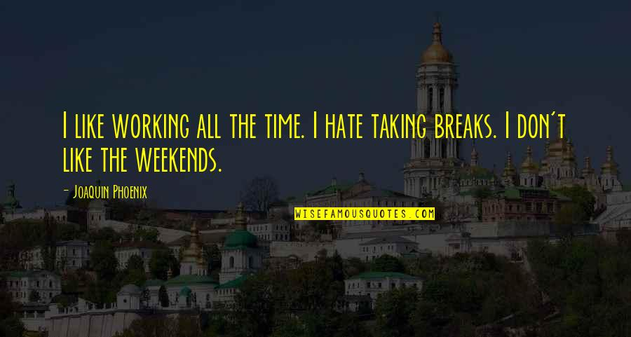 Is It The Weekend Yet Quotes By Joaquin Phoenix: I like working all the time. I hate