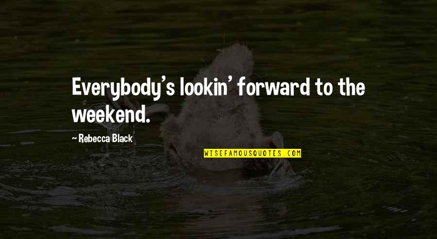 Is It The Weekend Yet Quotes By Rebecca Black: Everybody's lookin' forward to the weekend.