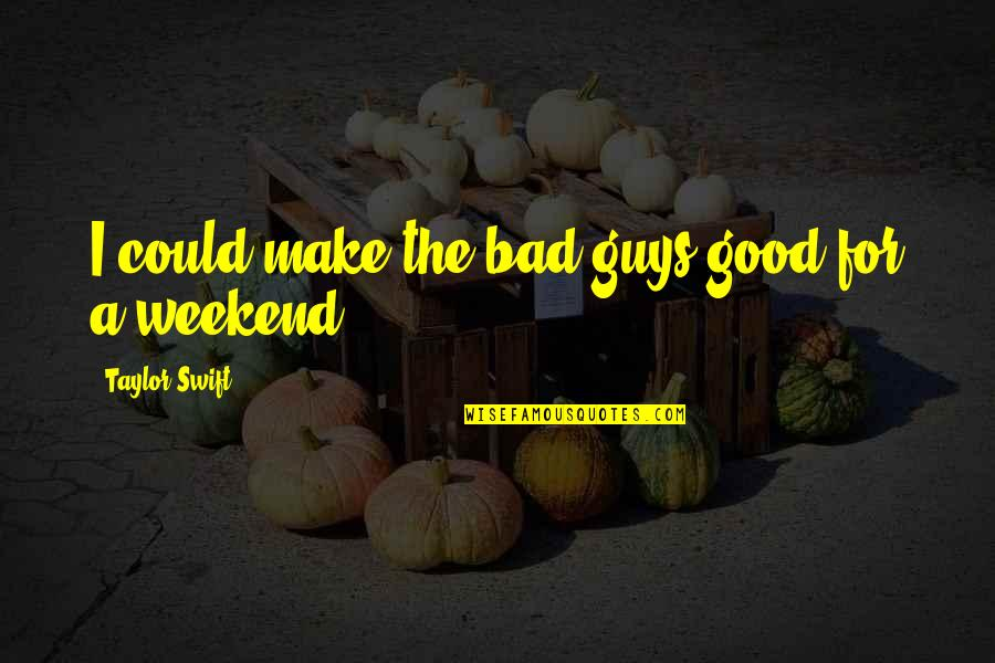 Is It The Weekend Yet Quotes By Taylor Swift: I could make the bad guys good for
