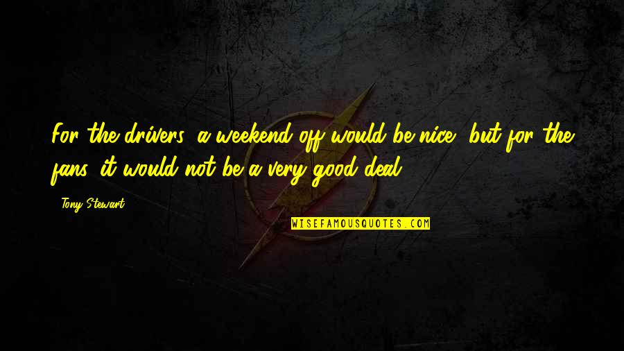 Is It The Weekend Yet Quotes By Tony Stewart: For the drivers, a weekend off would be