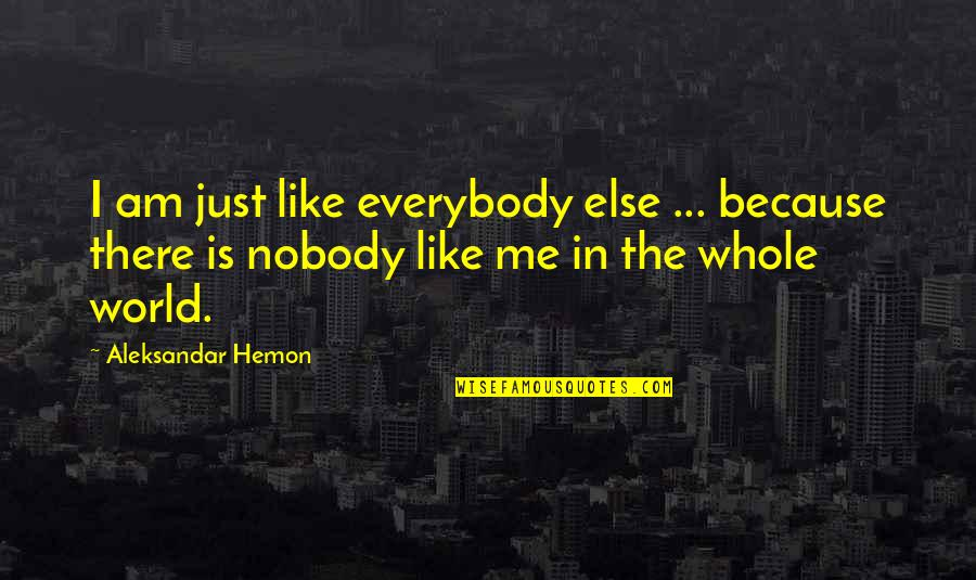 Is Just Me Quotes By Aleksandar Hemon: I am just like everybody else ... because