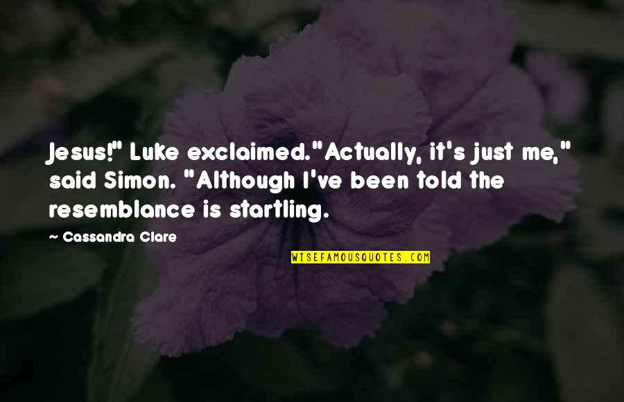 """Is Just Me Quotes By Cassandra Clare: Jesus!"""" Luke exclaimed.""""Actually, it's just me,"""" said Simon."""