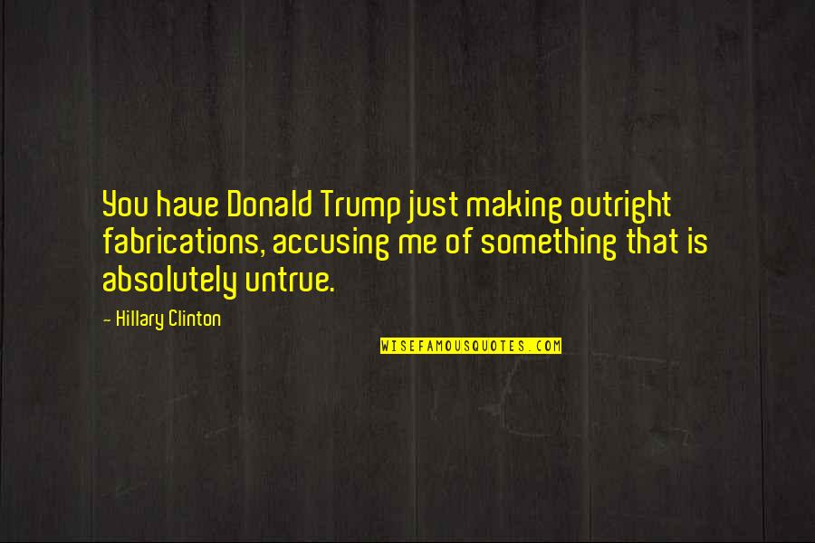 Is Just Me Quotes By Hillary Clinton: You have Donald Trump just making outright fabrications,