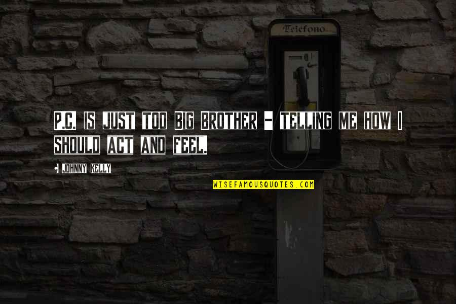 Is Just Me Quotes By Johnny Kelly: P.C. is just too Big Brother - telling