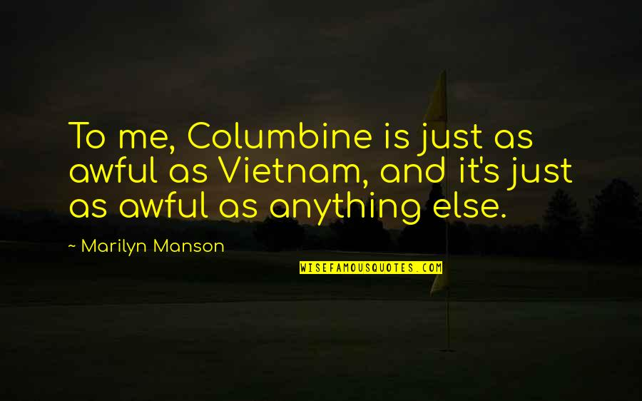 Is Just Me Quotes By Marilyn Manson: To me, Columbine is just as awful as