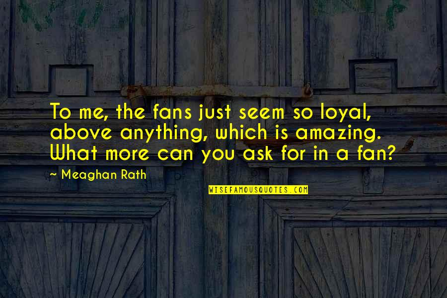 Is Just Me Quotes By Meaghan Rath: To me, the fans just seem so loyal,