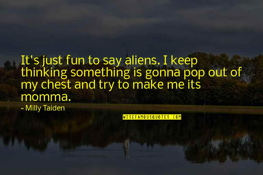 Is Just Me Quotes By Milly Taiden: It's just fun to say aliens. I keep