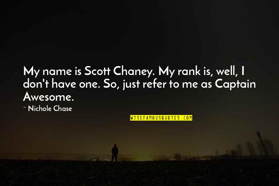 Is Just Me Quotes By Nichole Chase: My name is Scott Chaney. My rank is,