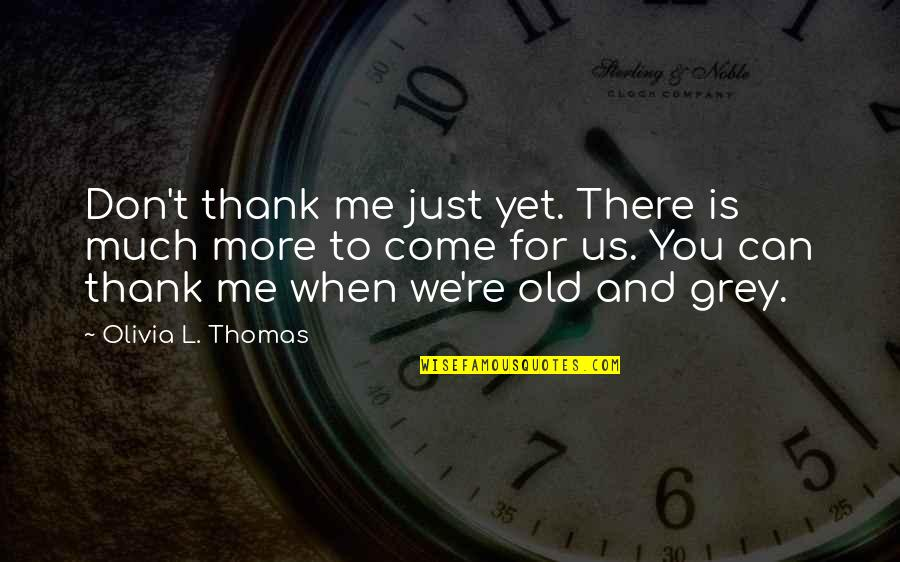 Is Just Me Quotes By Olivia L. Thomas: Don't thank me just yet. There is much