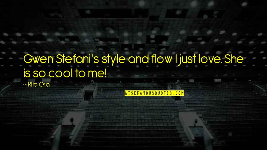 Is Just Me Quotes By Rita Ora: Gwen Stefani's style and flow I just love.