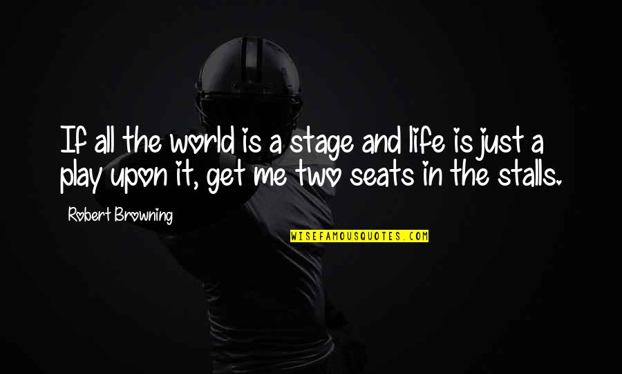 Is Just Me Quotes By Robert Browning: If all the world is a stage and