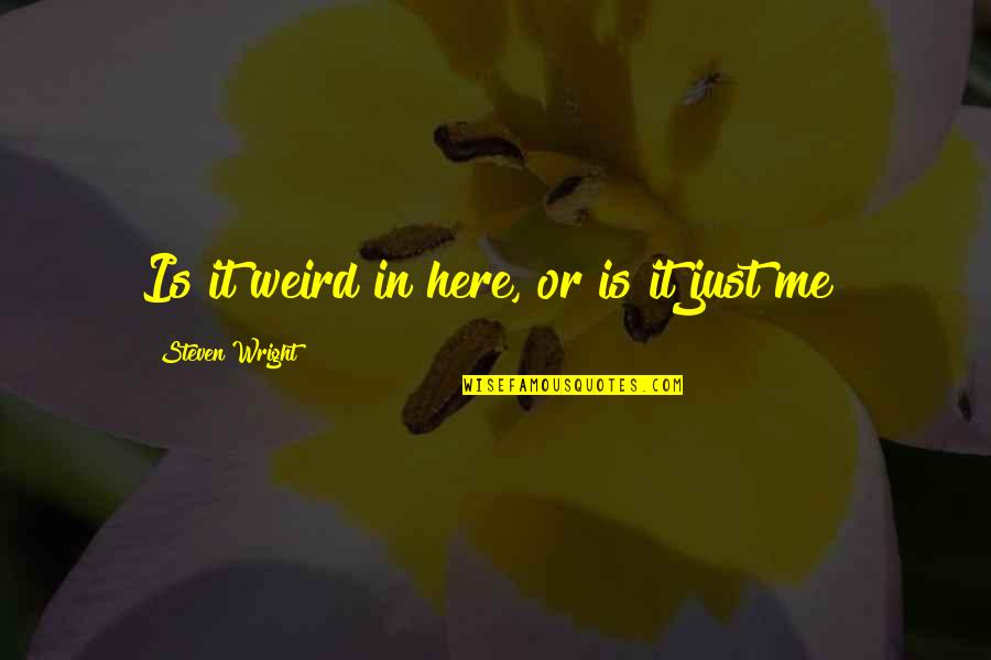 Is Just Me Quotes By Steven Wright: Is it weird in here, or is it