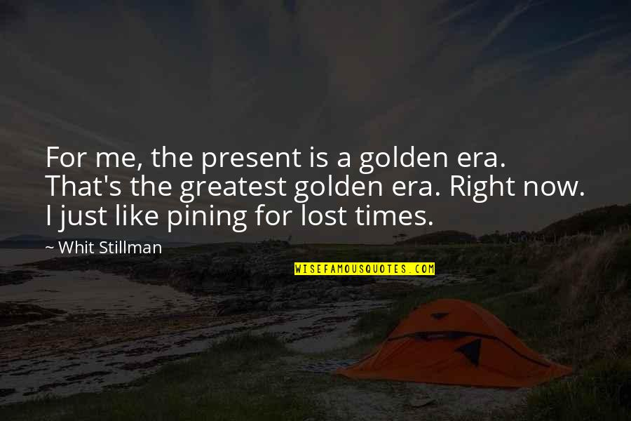 Is Just Me Quotes By Whit Stillman: For me, the present is a golden era.