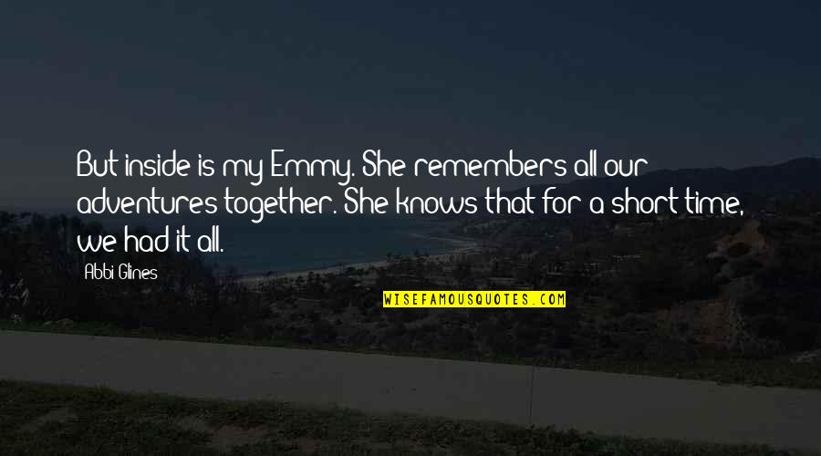 Is My Time Quotes By Abbi Glines: But inside is my Emmy. She remembers all