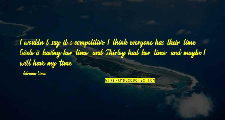 Is My Time Quotes By Adriana Lima: I wouldn't say it's competitive. I think everyone